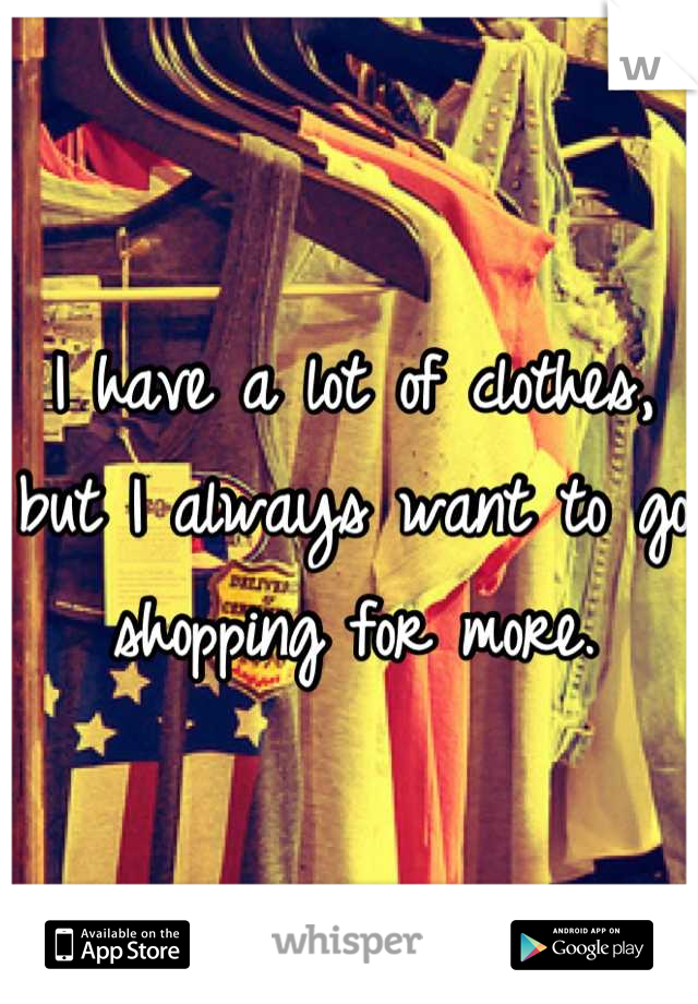 I have a lot of clothes, but I always want to go shopping for more.