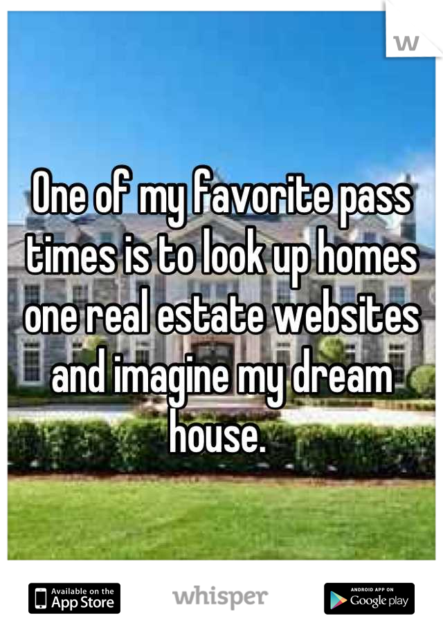 One of my favorite pass times is to look up homes one real estate websites and imagine my dream house.