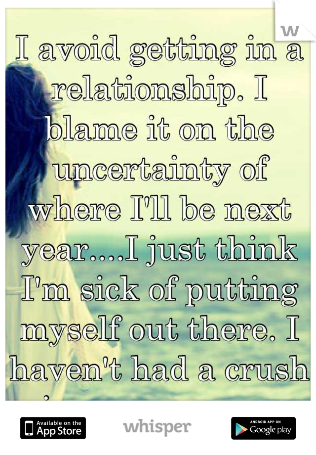 I avoid getting in a relationship. I blame it on the uncertainty of where I'll be next year....I just think I'm sick of putting myself out there. I haven't had a crush in over a year...