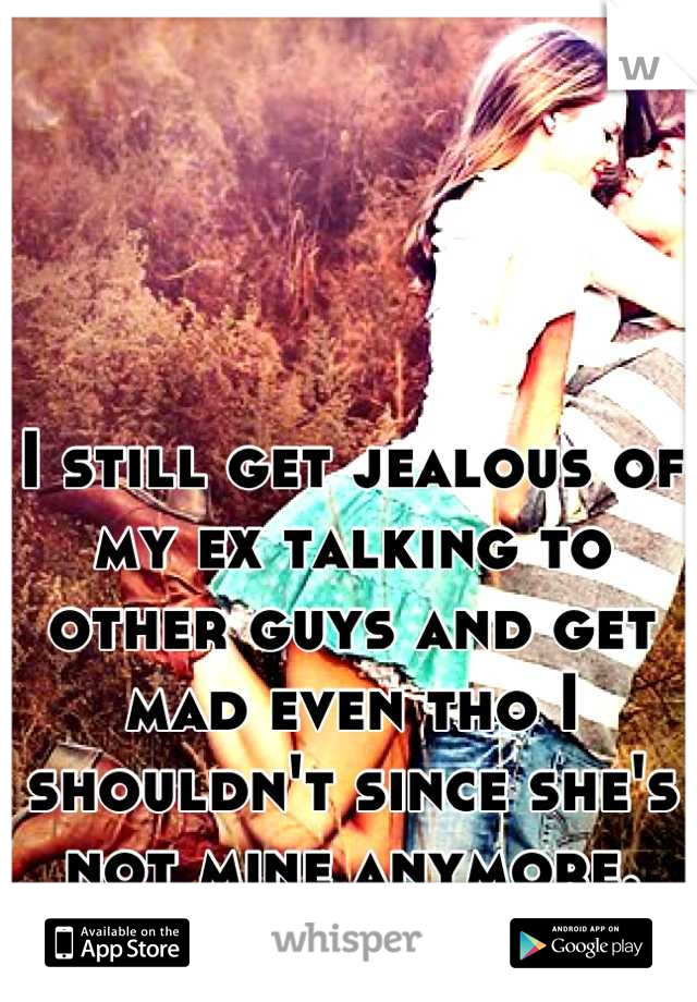 I still get jealous of my ex talking to other guys and get mad even tho I shouldn't since she's not mine anymore.