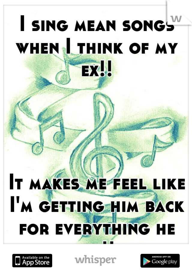 I sing mean songs when I think of my ex!!      It makes me feel like I'm getting him back for everything he did!!