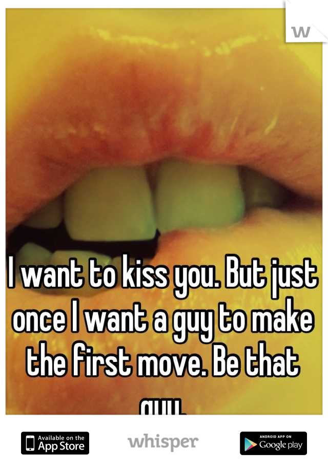 I want to kiss you. But just once I want a guy to make the first move. Be that guy.