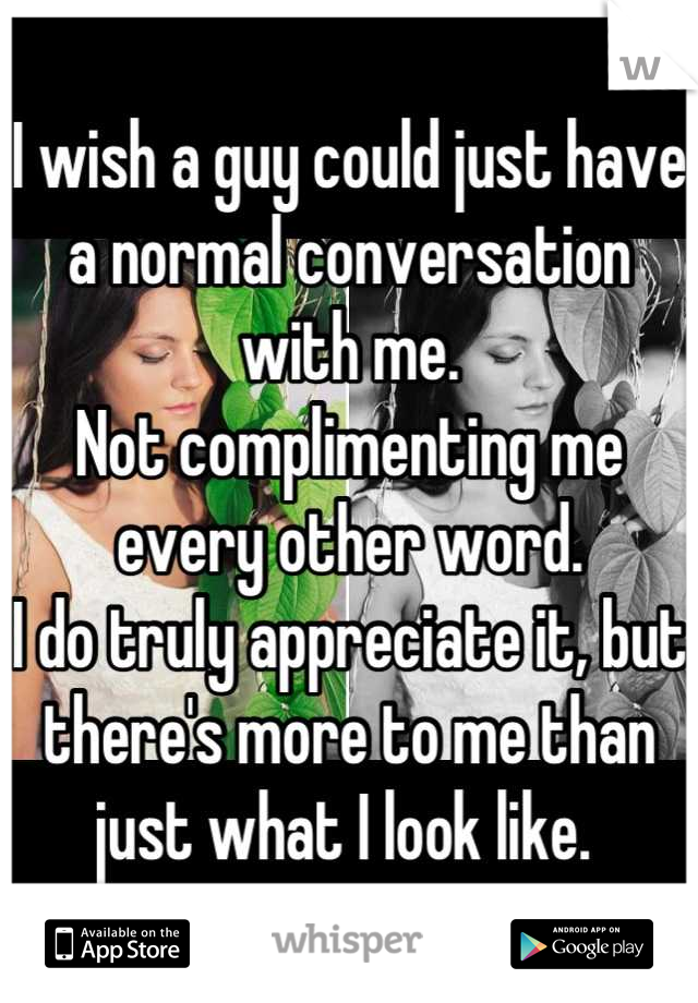 I wish a guy could just have a normal conversation with me.  Not complimenting me every other word.  I do truly appreciate it, but there's more to me than just what I look like.