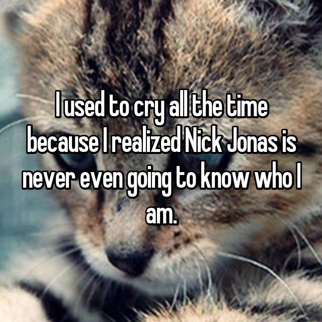 I used to cry all the time because I realized Nick Jonas is never even going to know who I am.