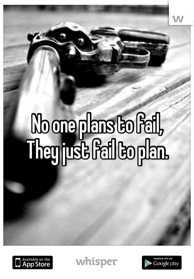 No one plans to fail, They just fail to plan.