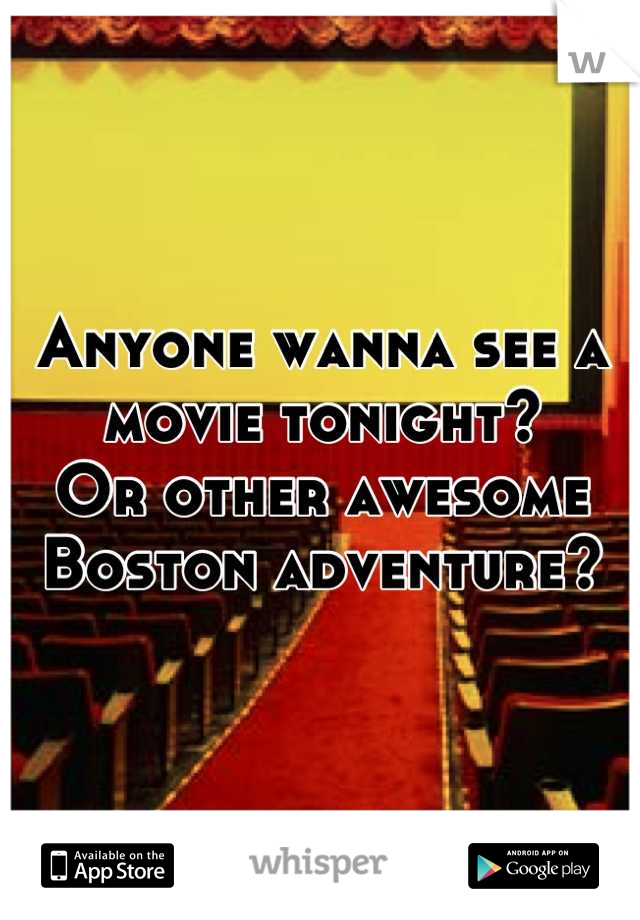 Anyone wanna see a movie tonight? Or other awesome Boston adventure?