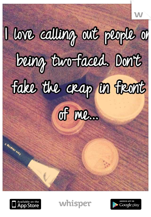 I love calling out people on being two-faced. Don't fake the crap in front of me...