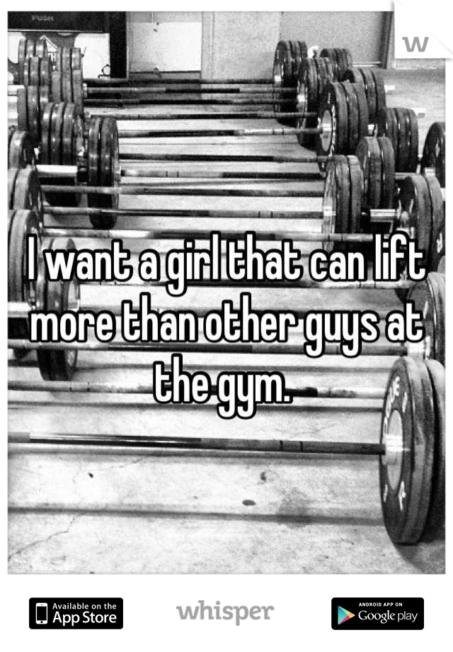 I want a girl that can lift more than other guys at the gym.