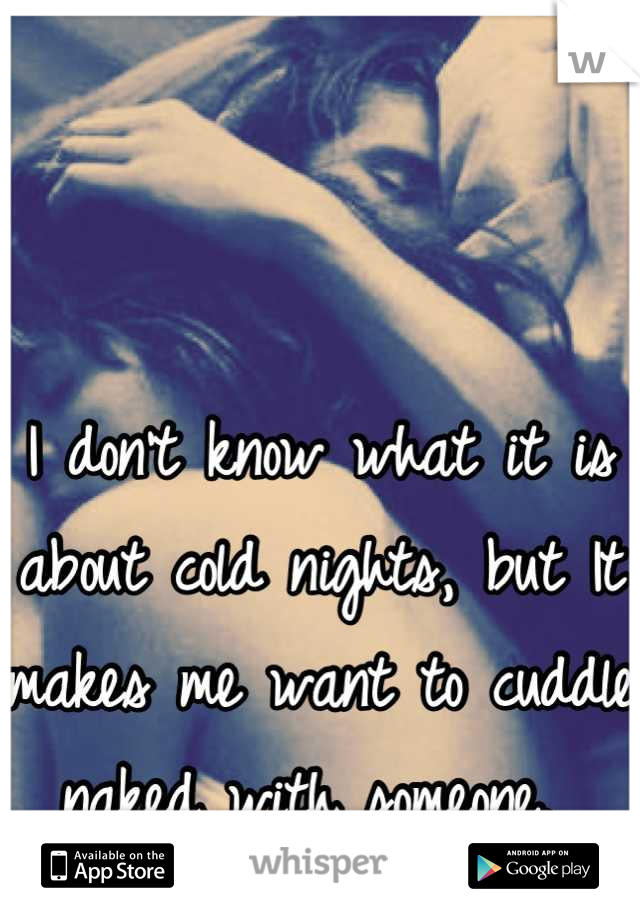 I don't know what it is about cold nights, but It makes me want to cuddle naked with someone.