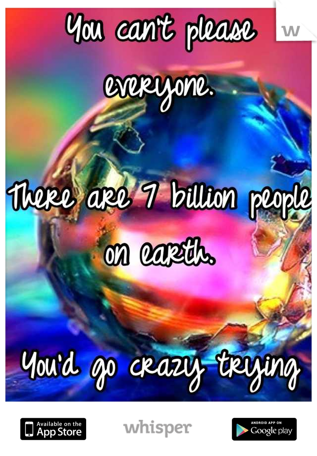 You can't please everyone.   There are 7 billion people on earth.   You'd go crazy trying to.