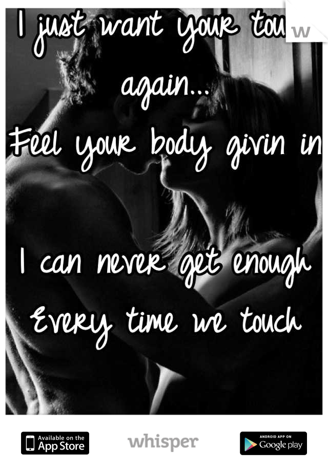 I just want your touch again... Feel your body givin in  I can never get enough  Every time we touch  I love you