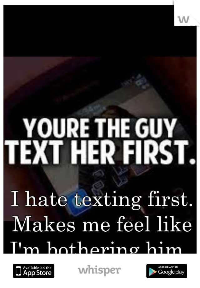 I hate texting first. Makes me feel like I'm bothering him.