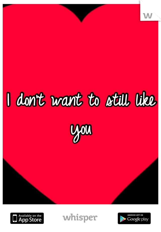 I don't want to still like you