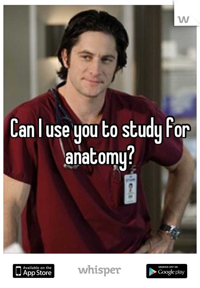 Can I use you to study for anatomy?