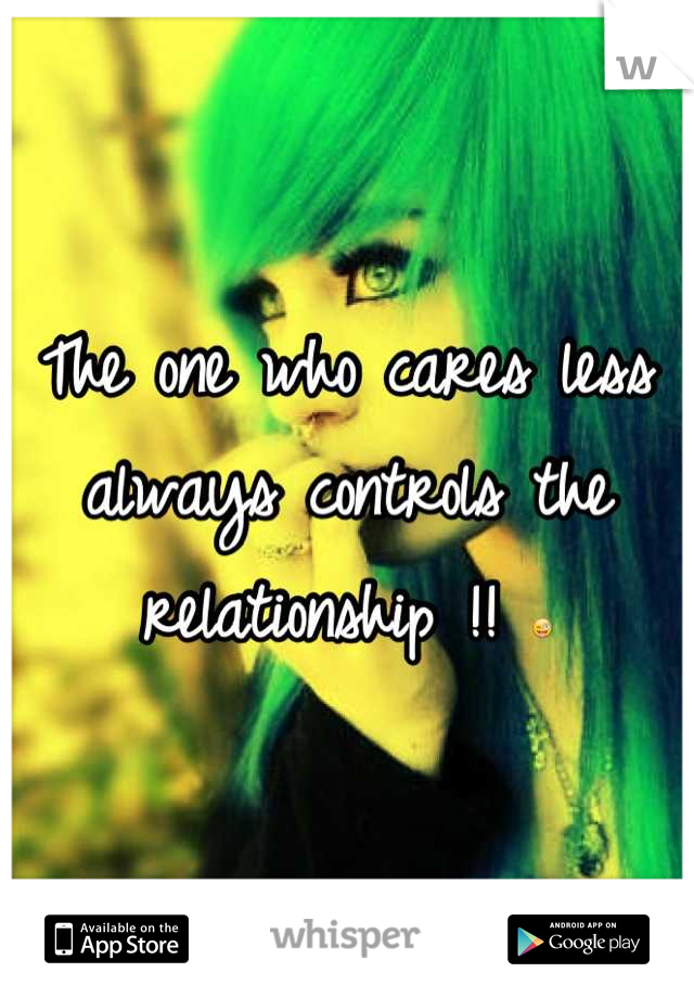 The one who cares less always controls the relationship !! 
