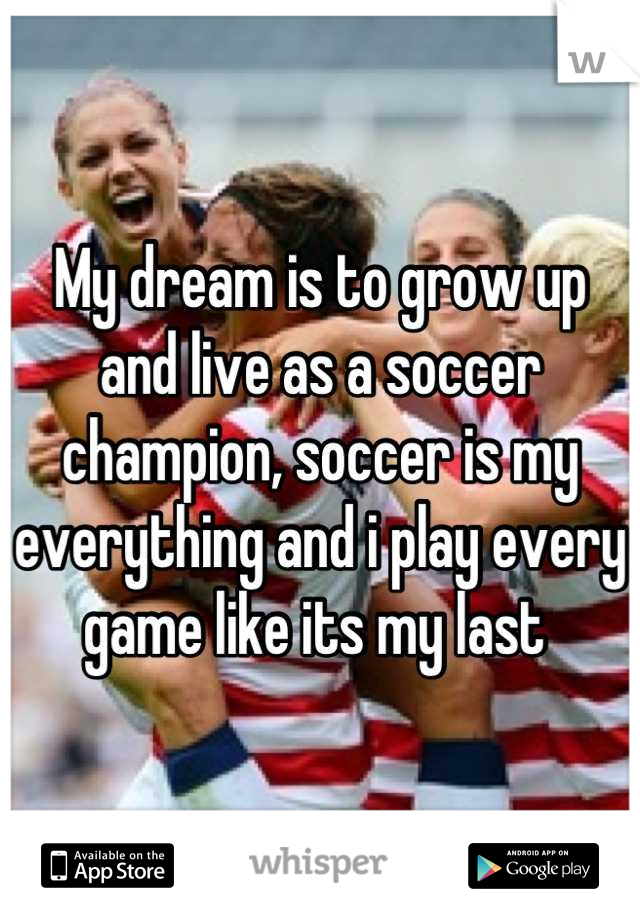 My dream is to grow up and live as a soccer champion, soccer is my everything and i play every game like its my last