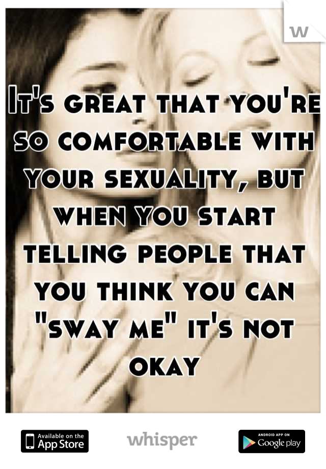 """It's great that you're so comfortable with your sexuality, but when you start telling people that you think you can """"sway me"""" it's not okay"""
