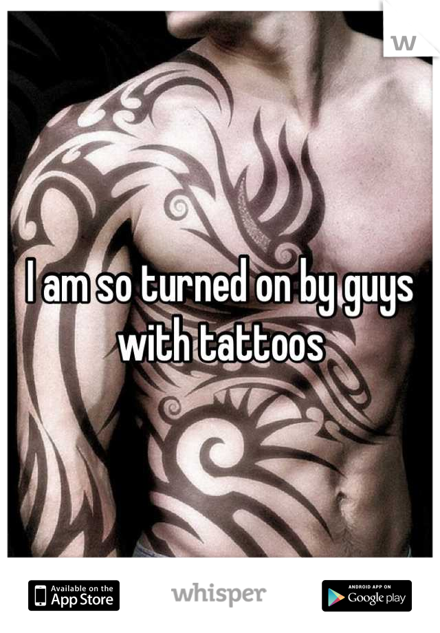 I am so turned on by guys with tattoos