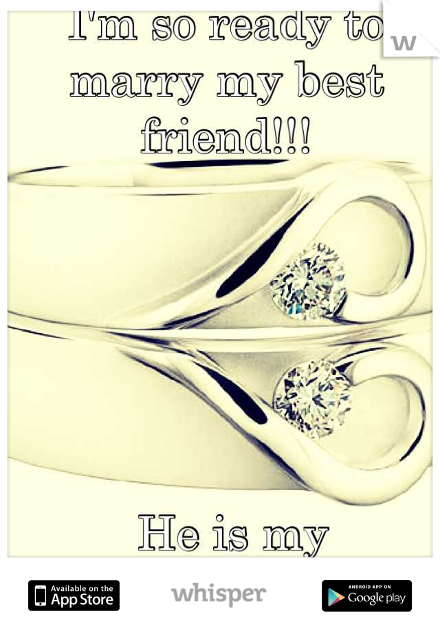 I'm so ready to marry my best friend!!!        He is my everything!!