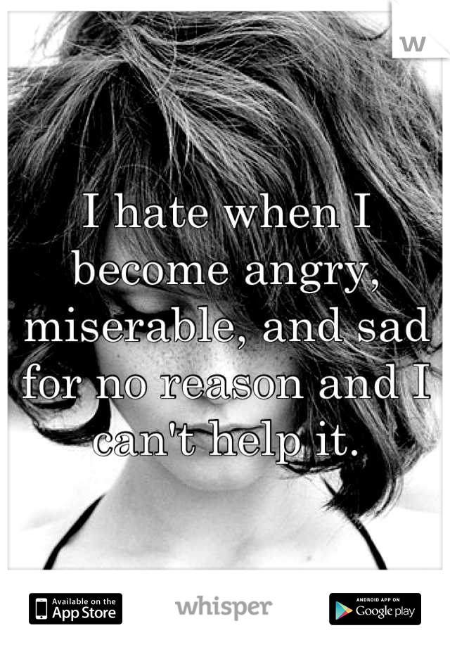 I hate when I become angry, miserable, and sad for no reason and I can't help it.