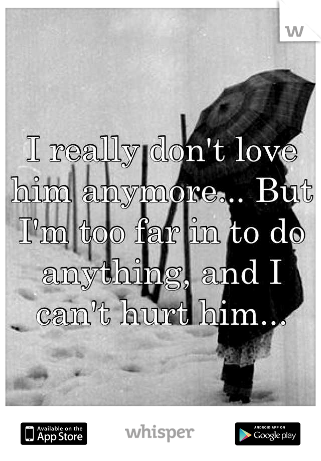 I really don't love him anymore... But I'm too far in to do anything, and I can't hurt him...