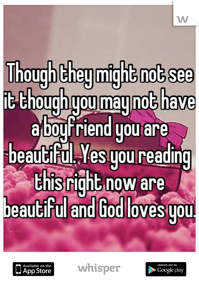 Though they might not see it though you may not have a boyfriend you are beautiful. Yes you reading this right now are beautiful and God loves you.