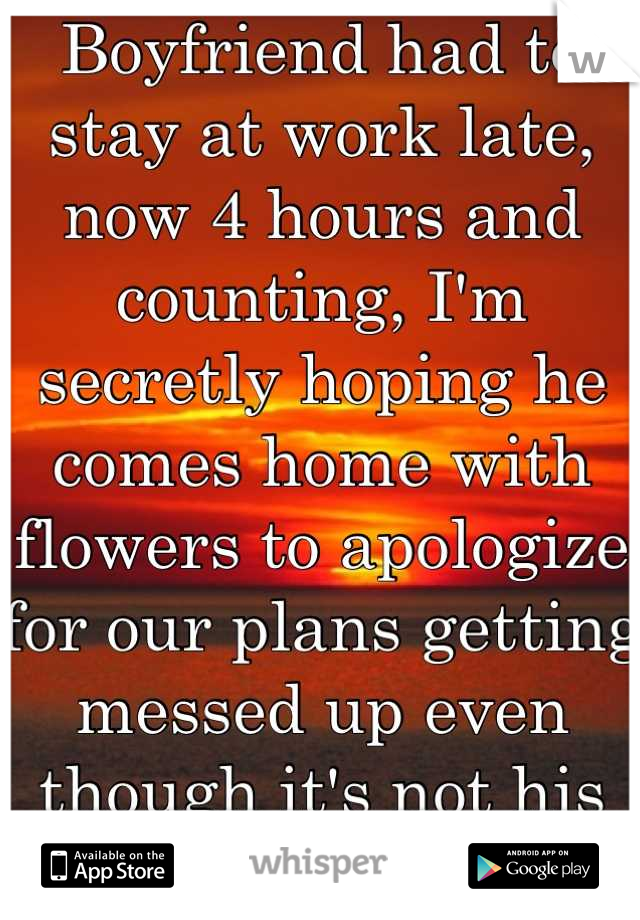 Boyfriend had to stay at work late, now 4 hours and counting, I'm secretly hoping he comes home with flowers to apologize for our plans getting messed up even though it's not his fault at all