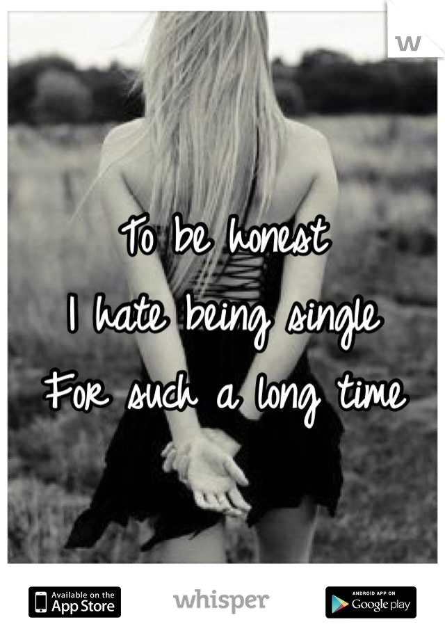 To be honest  I hate being single  For such a long time