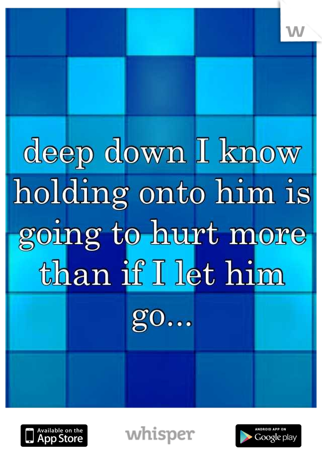 deep down I know holding onto him is going to hurt more than if I let him go...