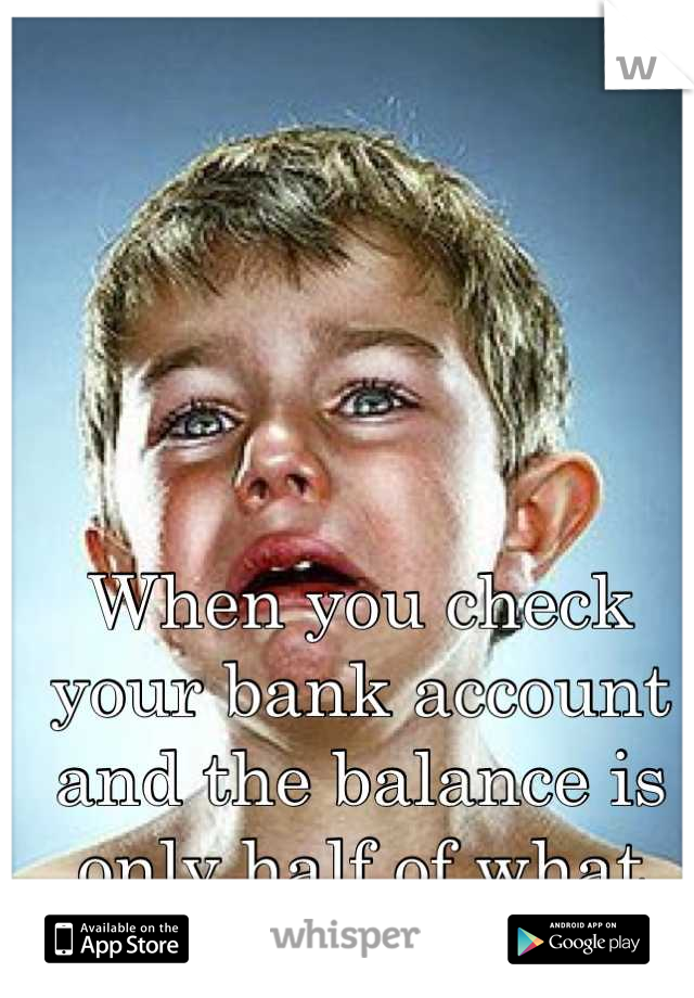 When you check your bank account and the balance is only half of what you thought it was.