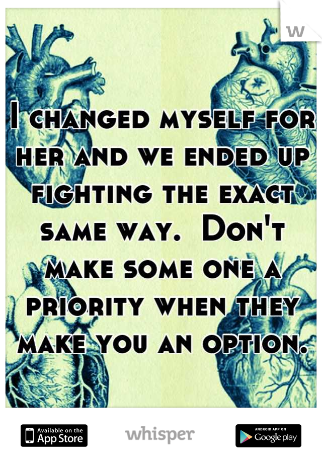 I changed myself for her and we ended up fighting the exact same way.  Don't make some one a priority when they make you an option.