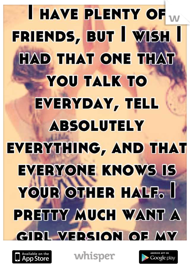 I have plenty of friends, but I wish I had that one that you talk to everyday, tell absolutely everything, and that everyone knows is your other half. I pretty much want a girl version of my boyfriend.