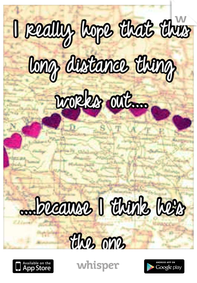I really hope that this long distance thing works out....    ....because I think he's the one