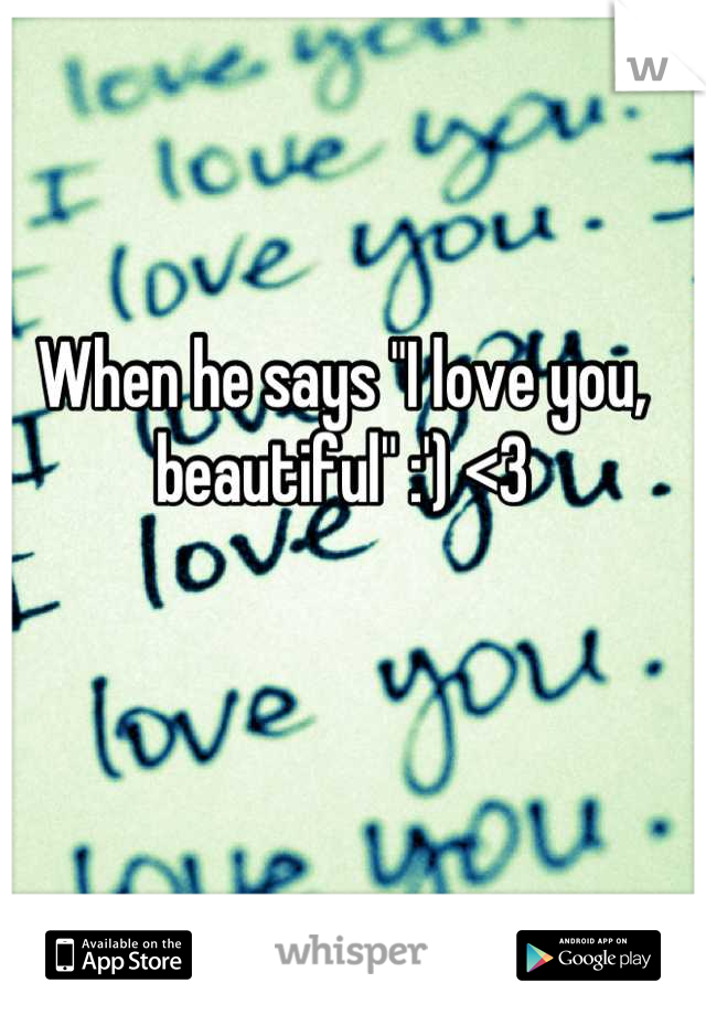"When he says ""I love you, beautiful"" :') <3"