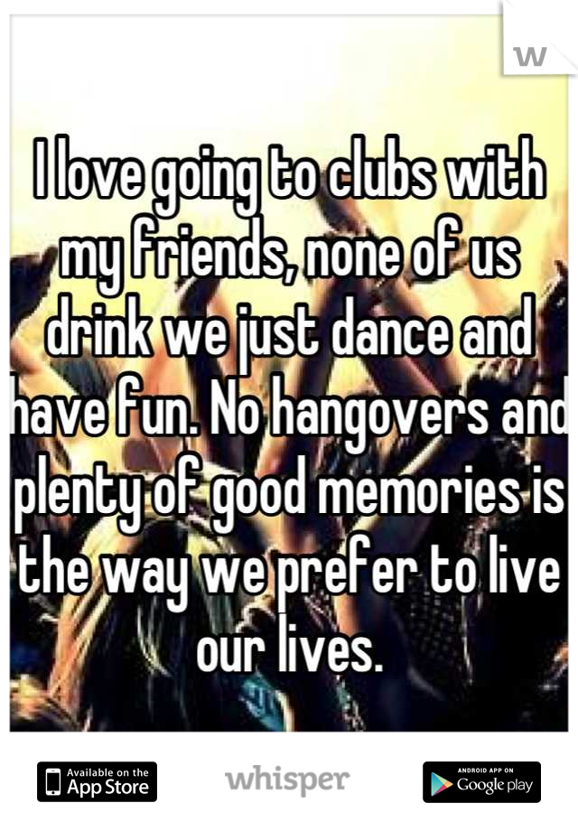 I love going to clubs with my friends, none of us drink we just dance and have fun. No hangovers and plenty of good memories is the way we prefer to live our lives.