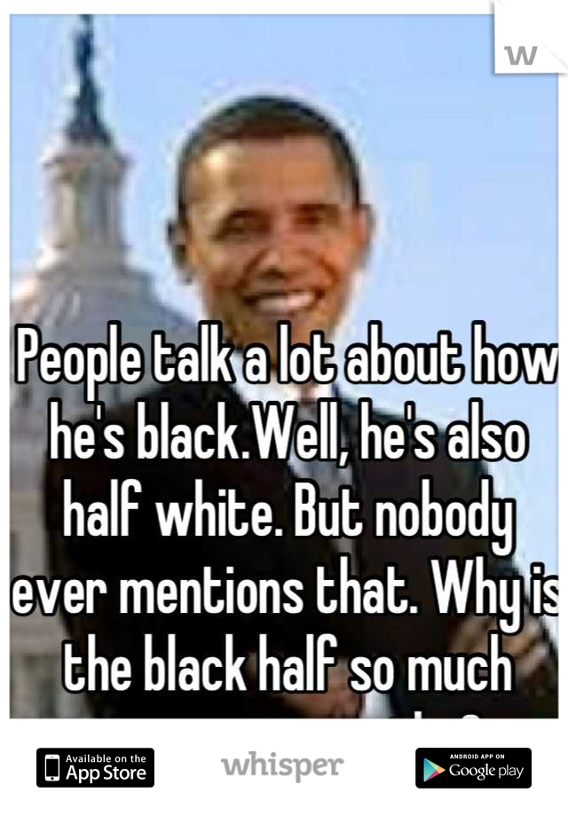 People talk a lot about how he's black.Well, he's also half white. But nobody ever mentions that. Why is the black half so much more noteworthy?