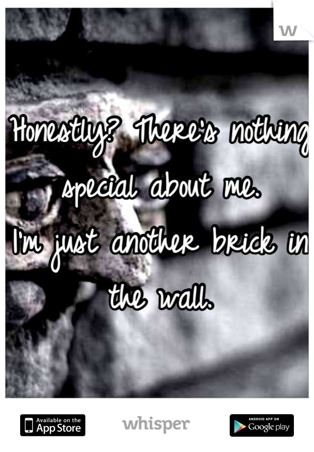 Honestly? There's nothing special about me. I'm just another brick in the wall.