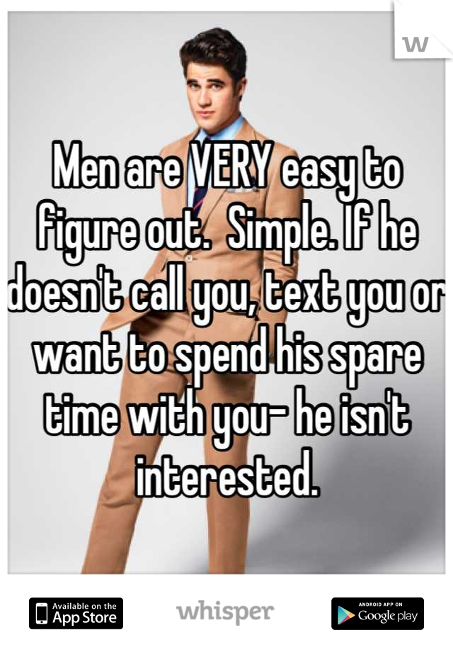 Men are VERY easy to figure out.  Simple. If he doesn't call you, text you or want to spend his spare time with you- he isn't interested.