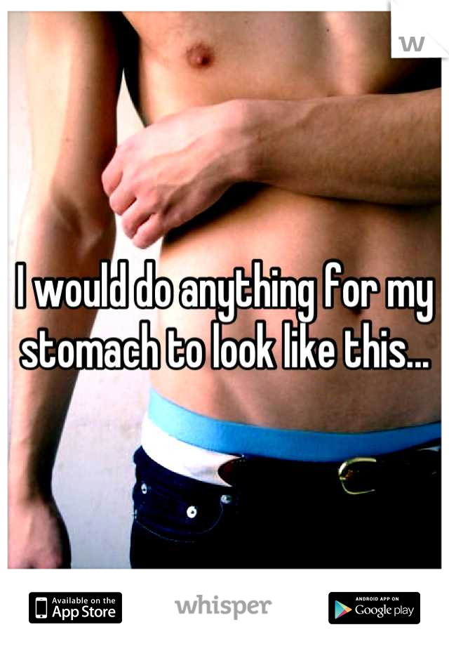 I would do anything for my stomach to look like this...
