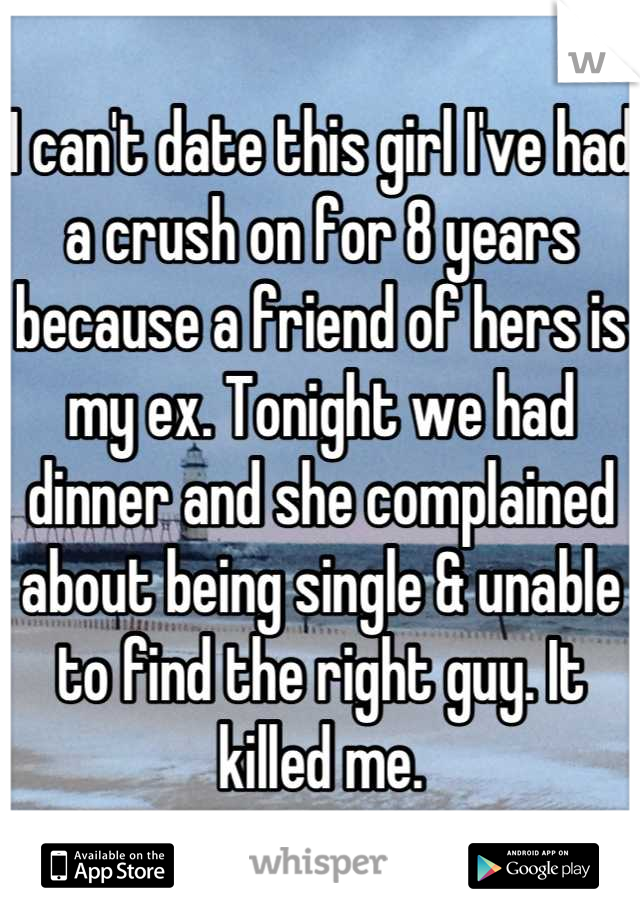 I can't date this girl I've had a crush on for 8 years because a friend of hers is my ex. Tonight we had dinner and she complained about being single & unable to find the right guy. It killed me.