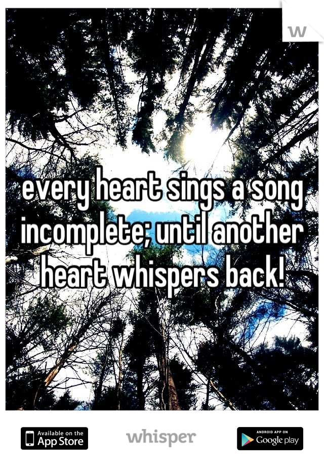 every heart sings a song incomplete; until another heart whispers back!