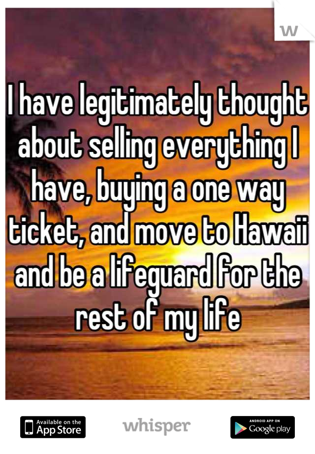 I have legitimately thought about selling everything I have, buying a one way ticket, and move to Hawaii and be a lifeguard for the rest of my life