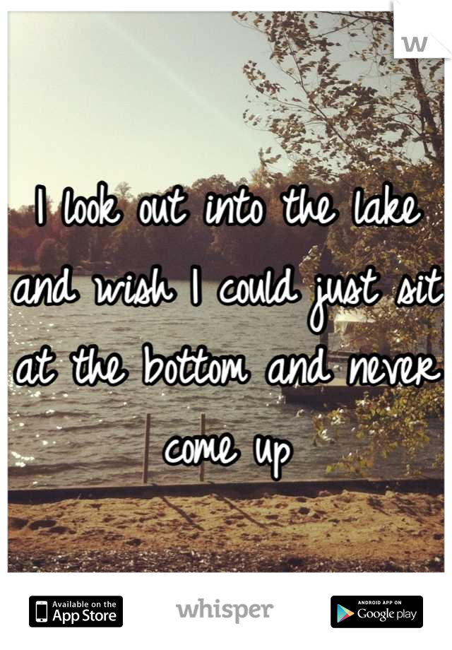 I look out into the lake and wish I could just sit at the bottom and never come up