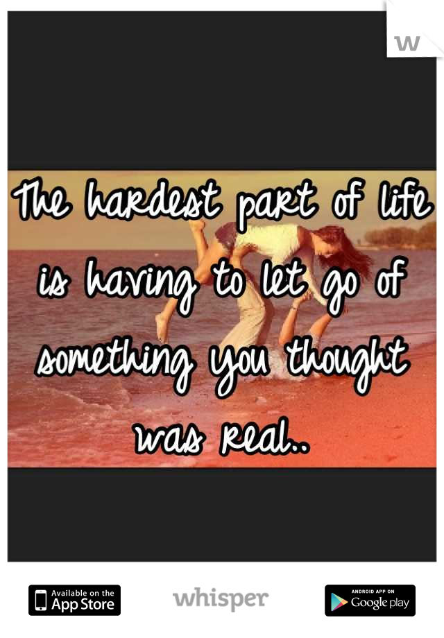 The hardest part of life is having to let go of something you thought was real..