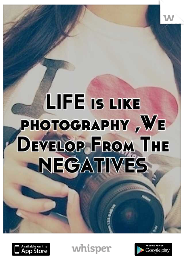 LIFE is like photography ,We Develop From The NEGATIVES