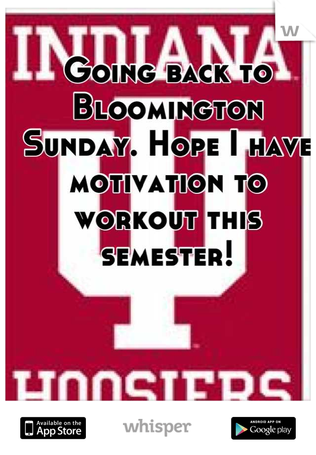 Going back to Bloomington Sunday. Hope I have motivation to workout this semester!