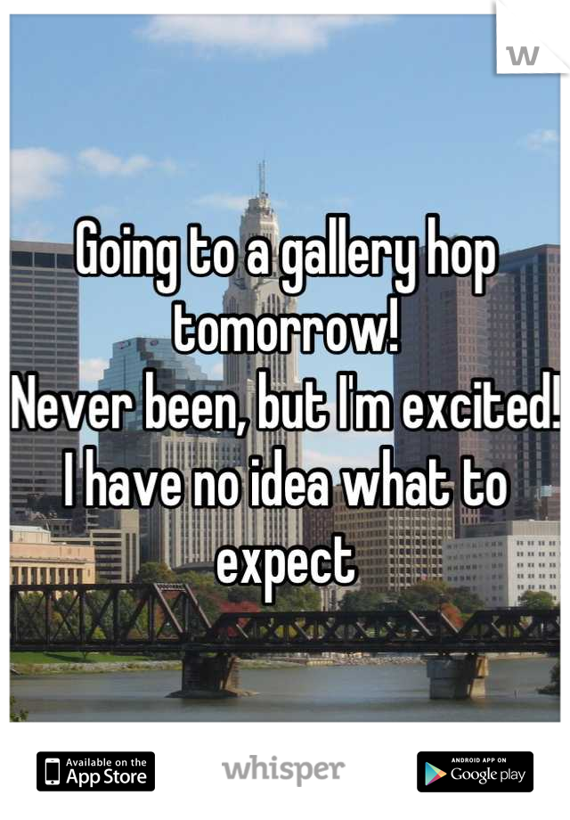 Going to a gallery hop tomorrow!  Never been, but I'm excited! I have no idea what to expect