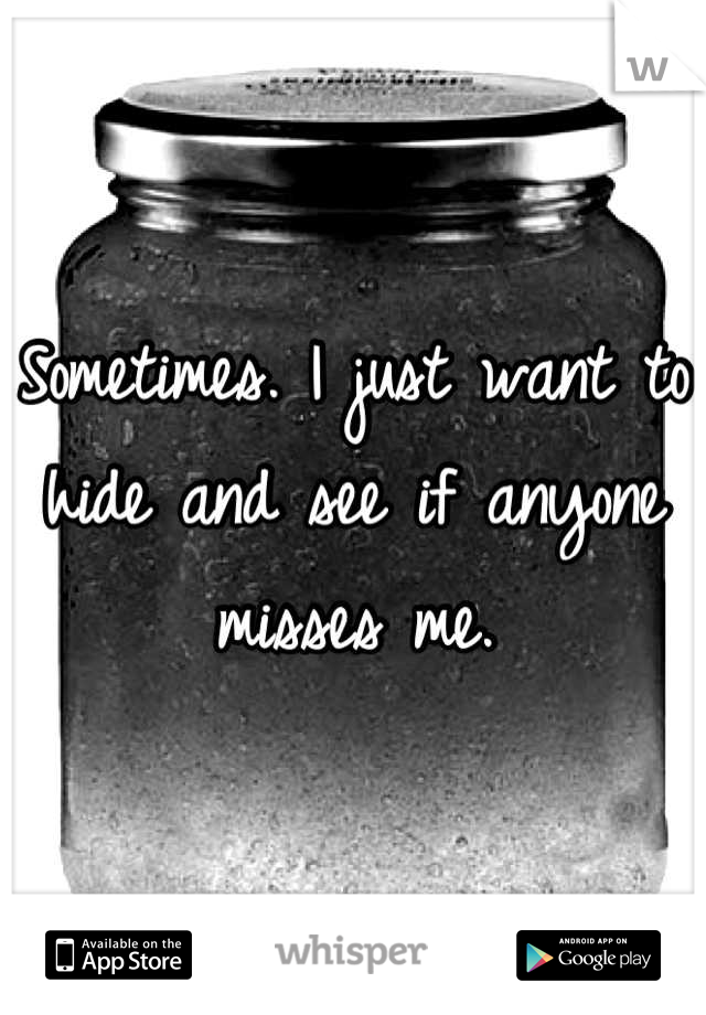 Sometimes. I just want to hide and see if anyone misses me.