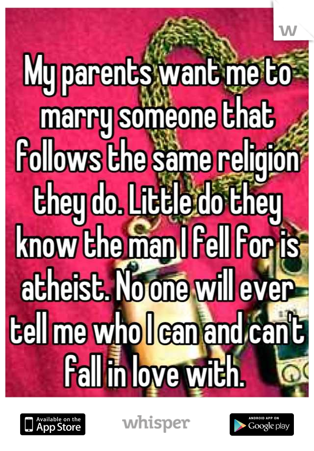 My parents want me to marry someone that follows the same religion they do. Little do they know the man I fell for is atheist. No one will ever tell me who I can and can't fall in love with.