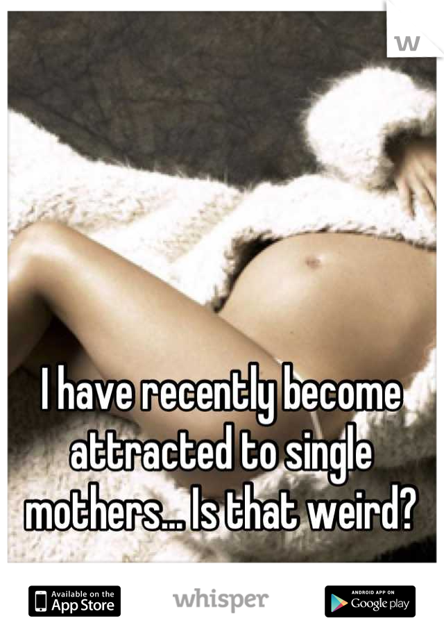I have recently become attracted to single mothers... Is that weird?